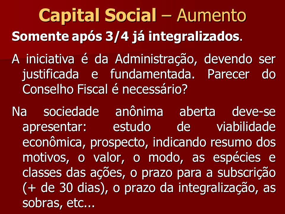 Capital Social – Aumento Somente após 3/4 já integralizados. A iniciativa é da Administração, devendo ser justificada e fundamentada. Parecer do Conse