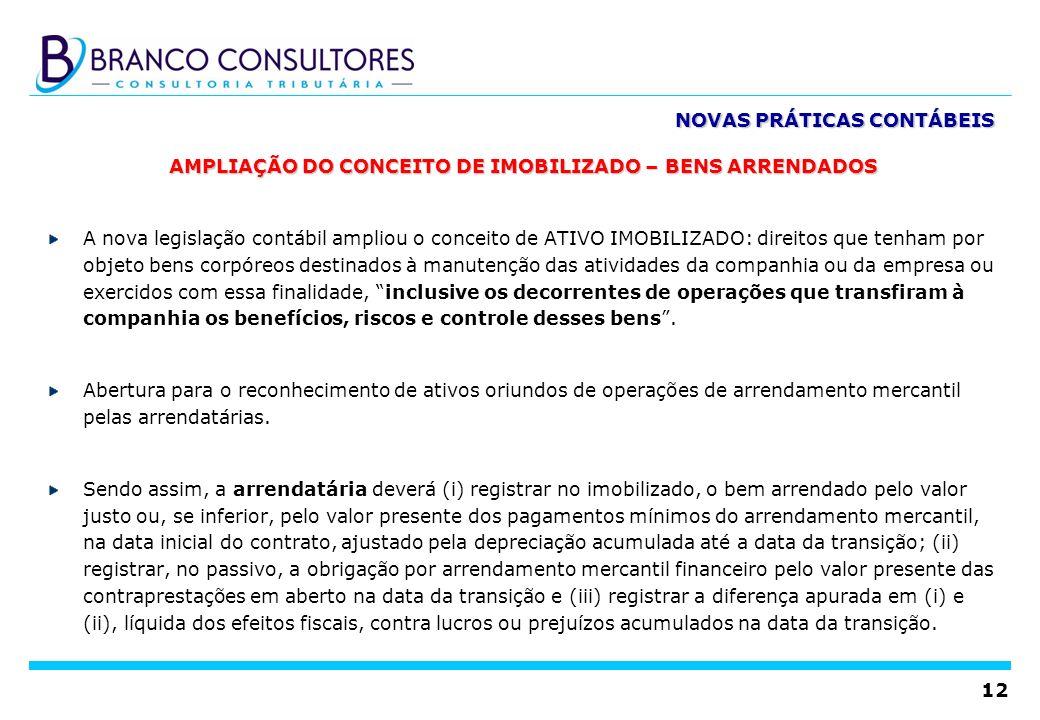 12 AMPLIAÇÃO DO CONCEITO DE IMOBILIZADO – BENS ARRENDADOS A nova legislação contábil ampliou o conceito de ATIVO IMOBILIZADO: direitos que tenham por