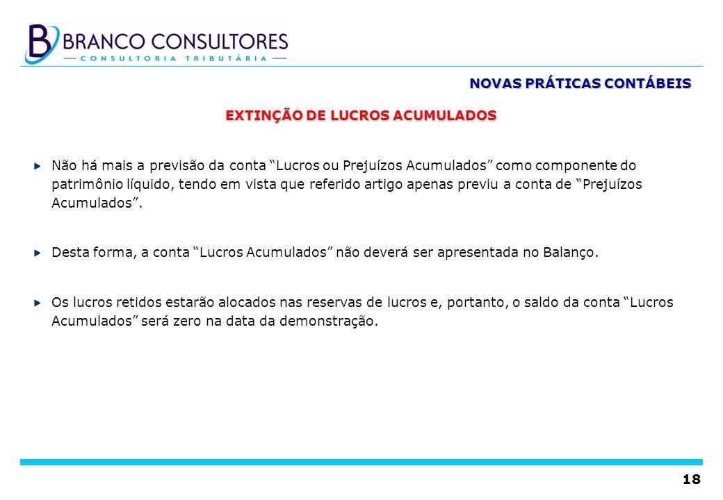 18 EXTINÇÃO DE LUCROS ACUMULADOS Não há mais a previsão da conta Lucros ou Prejuízos Acumulados como componente do patrimônio líquido, tendo em vista