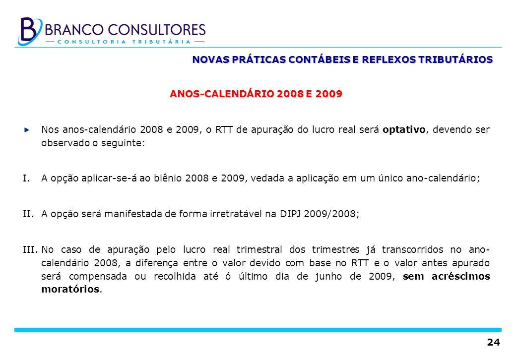 24 NOVAS PRÁTICAS CONTÁBEIS E REFLEXOS TRIBUTÁRIOS ANOS-CALENDÁRIO 2008 E 2009 Nos anos-calendário 2008 e 2009, o RTT de apuração do lucro real será o