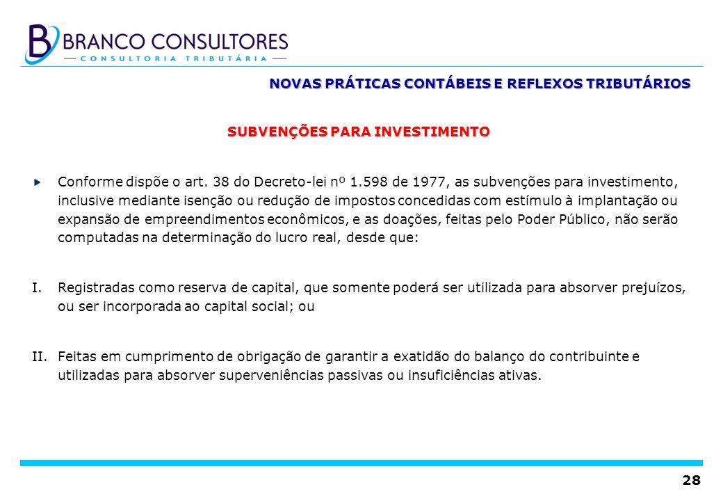 28 NOVAS PRÁTICAS CONTÁBEIS E REFLEXOS TRIBUTÁRIOS SUBVENÇÕES PARA INVESTIMENTO Conforme dispõe o art. 38 do Decreto-lei nº 1.598 de 1977, as subvençõ
