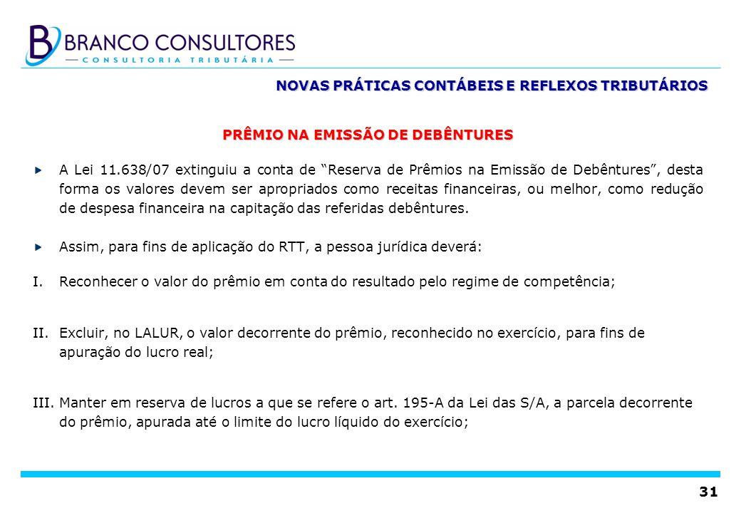 31 NOVAS PRÁTICAS CONTÁBEIS E REFLEXOS TRIBUTÁRIOS PRÊMIO NA EMISSÃO DE DEBÊNTURES A Lei 11.638/07 extinguiu a conta de Reserva de Prêmios na Emissão