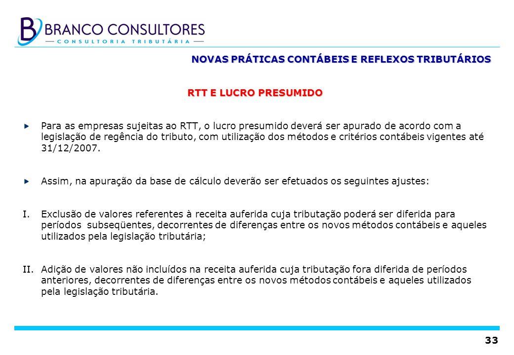 33 NOVAS PRÁTICAS CONTÁBEIS E REFLEXOS TRIBUTÁRIOS RTT E LUCRO PRESUMIDO Para as empresas sujeitas ao RTT, o lucro presumido deverá ser apurado de aco