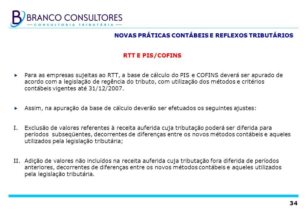 34 NOVAS PRÁTICAS CONTÁBEIS E REFLEXOS TRIBUTÁRIOS RTT E PIS/COFINS Para as empresas sujeitas ao RTT, a base de cálculo do PIS e COFINS deverá ser apu