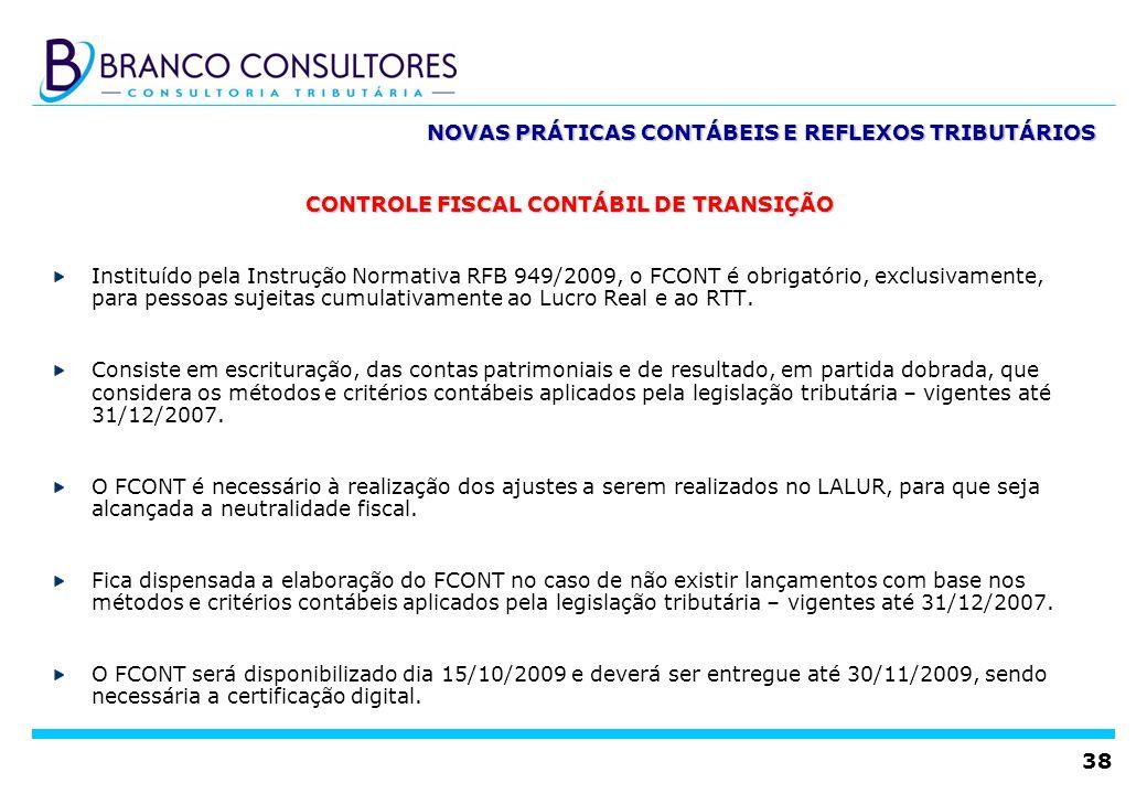 38 NOVAS PRÁTICAS CONTÁBEIS E REFLEXOS TRIBUTÁRIOS CONTROLE FISCAL CONTÁBIL DE TRANSIÇÃO Instituído pela Instrução Normativa RFB 949/2009, o FCONT é o