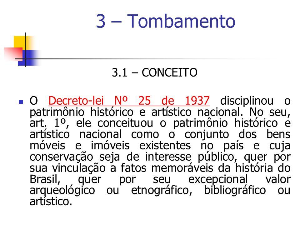 3 – Tombamento 3.1 – CONCEITO O Decreto-lei Nº 25 de 1937 disciplinou o patrimônio histórico e artístico nacional. No seu, art. 1º, ele conceituou o p