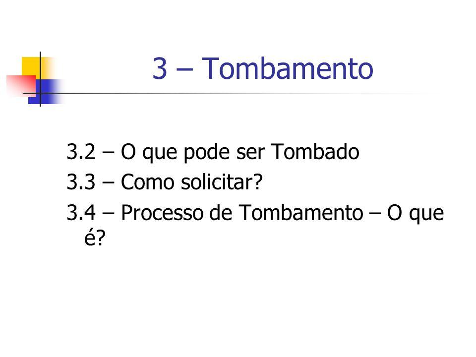 3 – Tombamento 3.2 – O que pode ser Tombado 3.3 – Como solicitar? 3.4 – Processo de Tombamento – O que é?