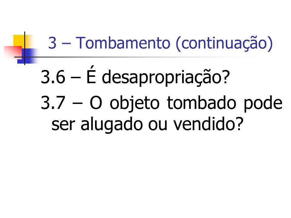 3 – Tombamento (continuação) 3.6 – É desapropriação? 3.7 – O objeto tombado pode ser alugado ou vendido?