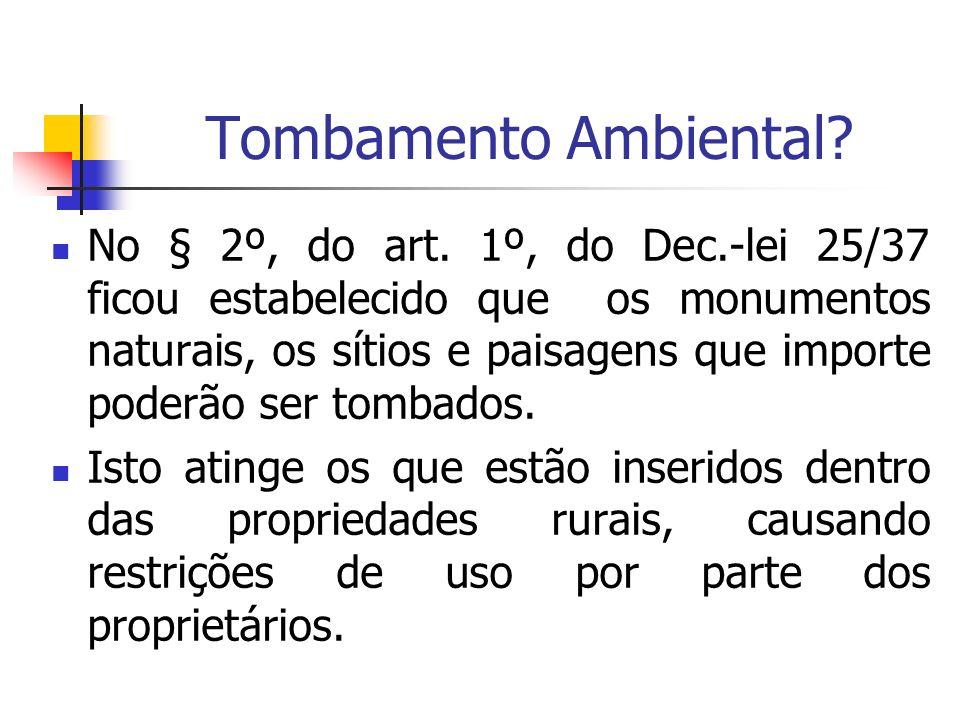 Tombamento Ambiental? No § 2º, do art. 1º, do Dec.-lei 25/37 ficou estabelecido que os monumentos naturais, os sítios e paisagens que importe poderão