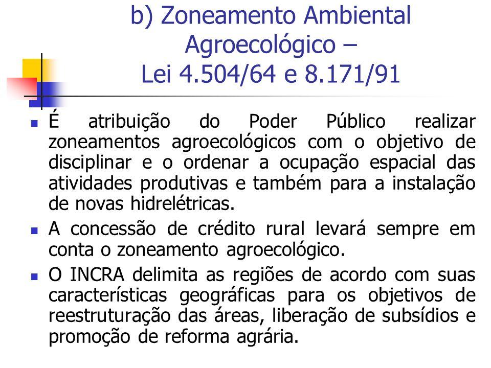 b) Zoneamento Ambiental Agroecológico – Lei 4.504/64 e 8.171/91 É atribuição do Poder Público realizar zoneamentos agroecológicos com o objetivo de di
