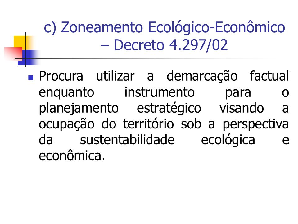 c) Zoneamento Ecológico-Econômico – Decreto 4.297/02 Procura utilizar a demarcação factual enquanto instrumento para o planejamento estratégico visand