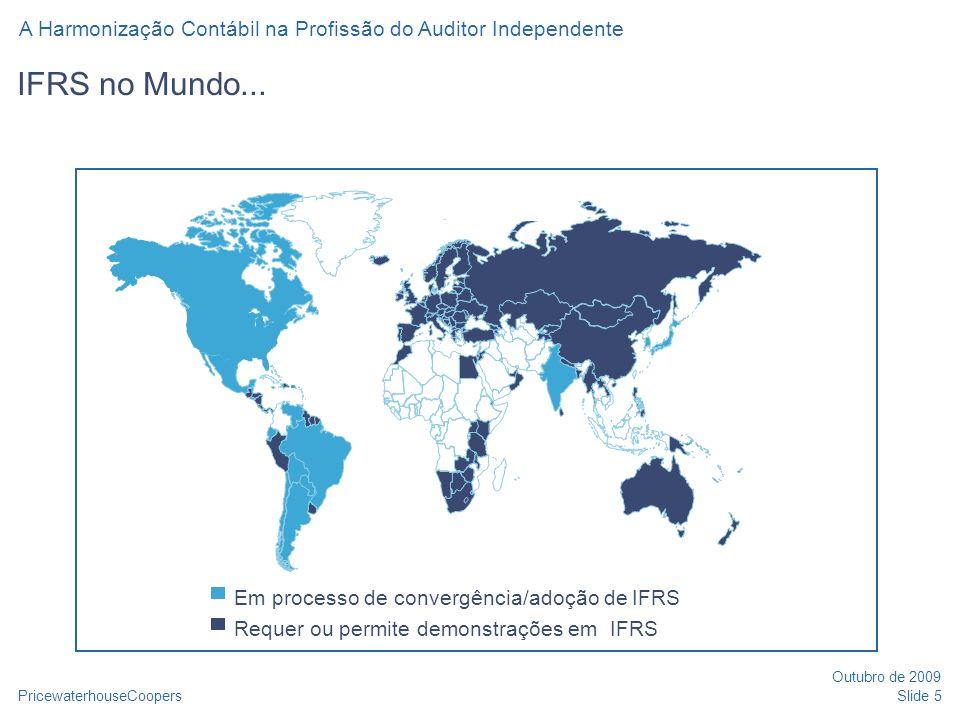 PricewaterhouseCoopers Outubro de 2009 A Harmonização Contábil na Profissão do Auditor Independente Slide 6 IFRS no Brasil: esforços de convergência 2006: Criação do Comitê de Pronunciamentos Contábeis (CPC) 2006: BCB emite Comunicado (14.259) determinando elaboração de DFs em IFRS a partir de 2010 para Instituições Financeiras 2007: CVM e Susep emitem normativos requerendo IFRS para DFs consolidadas em 2010 Lei 11.638/07 / MP 449/08 e Lei 11.941/09 Bolsa de Valores de São Paulo (BOVESPA): Requer informações em IFRS (ou USGAAP) para empresas no nível 2 do Novo Mercado IBRACON em processo de finalização da tradução do livro do IASB com os IFRSs para o idioma português Agenda de 2008 e 2009 com emissão de CPCs em consonância com IFRS (ainda existem divergências: as respostas podem ser diferentes)