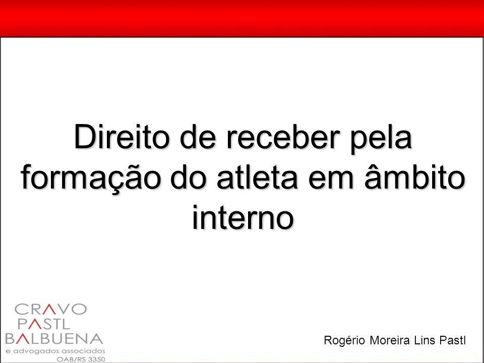 Direito de receber pela formação do atleta em âmbito interno Rogério Moreira Lins Pastl