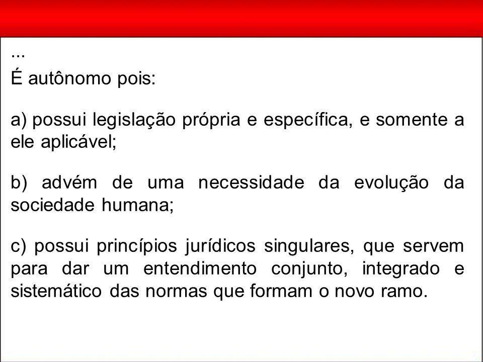 ... É autônomo pois: a) possui legislação própria e específica, e somente a ele aplicável; b) advém de uma necessidade da evolução da sociedade humana