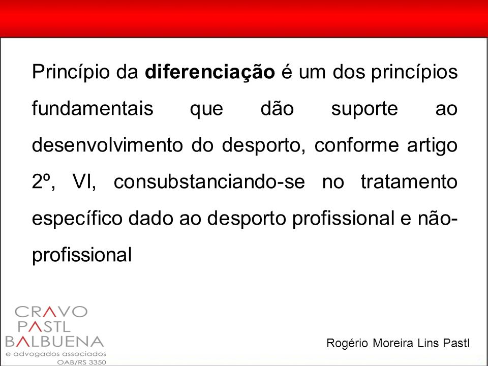 Princípio da diferenciação é um dos princípios fundamentais que dão suporte ao desenvolvimento do desporto, conforme artigo 2º, VI, consubstanciando-se no tratamento específico dado ao desporto profissional e não- profissional Rogério Moreira Lins Pastl