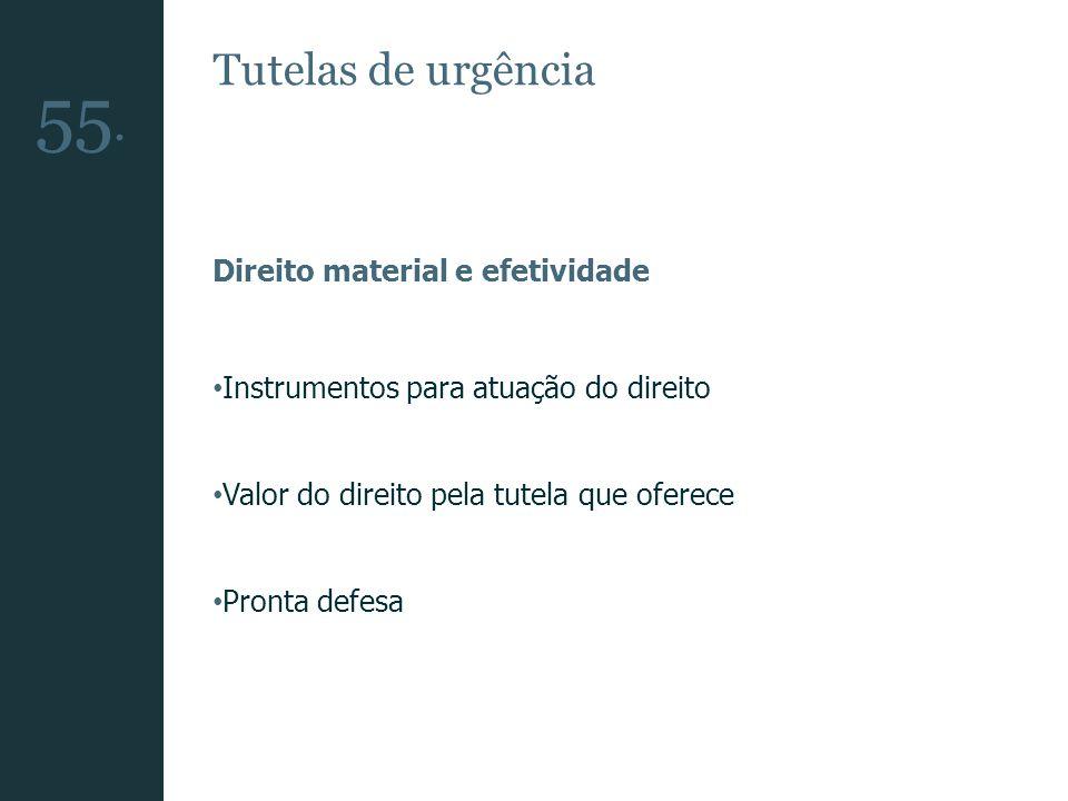 Tutelas de urgência Direito material e efetividade Instrumentos para atuação do direito Valor do direito pela tutela que oferece Pronta defesa 55.