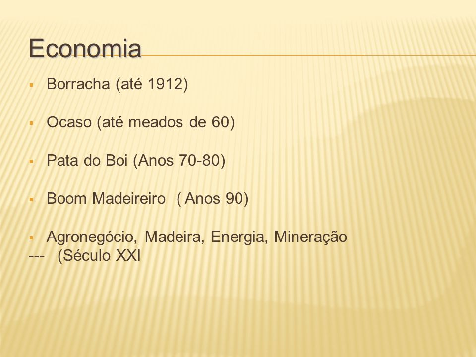 Economia Borracha (até 1912) Ocaso (até meados de 60) Pata do Boi (Anos 70-80) Boom Madeireiro ( Anos 90) Agronegócio, Madeira, Energia, Mineração --- (Século XXI