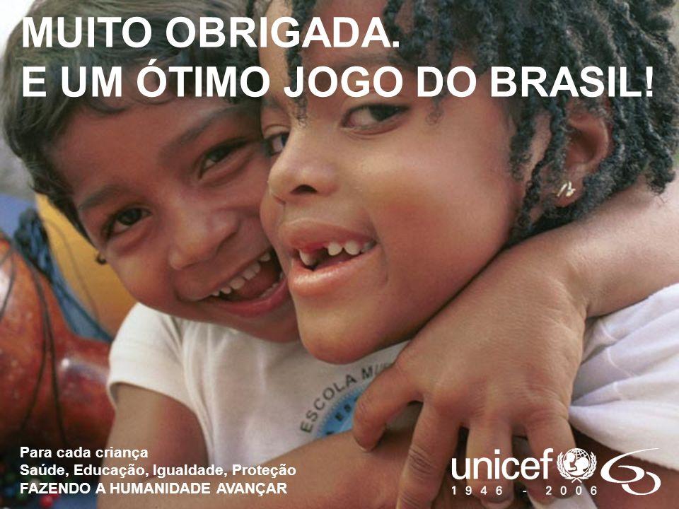 MUITO OBRIGADA. E UM ÓTIMO JOGO DO BRASIL! Para cada criança Saúde, Educação, Igualdade, Proteção FAZENDO A HUMANIDADE AVANÇAR