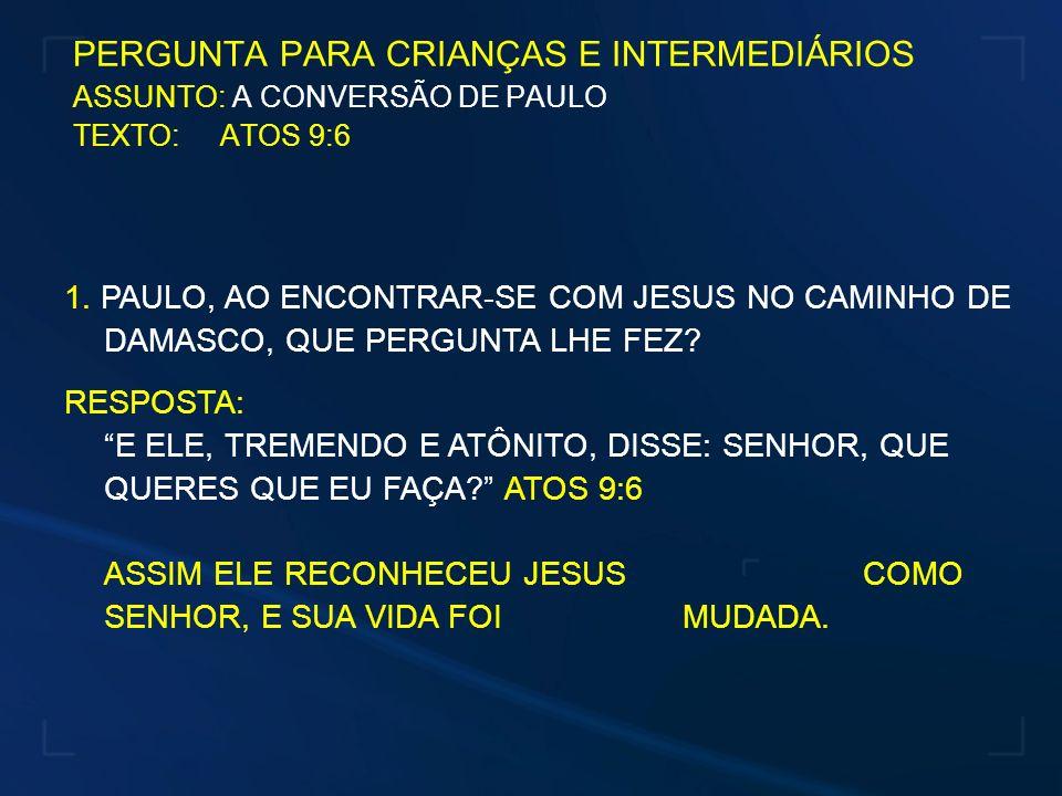 PERGUNTA PARA CRIANÇAS E INTERMEDIÁRIOS ASSUNTO: A CONVERSÃO DE PAULO TEXTO: ATOS 9:6 1. PAULO, AO ENCONTRAR-SE COM JESUS NO CAMINHO DE DAMASCO, QUE P