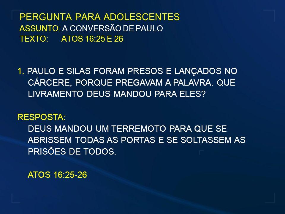 PERGUNTA PARA ADOLESCENTES ASSUNTO: A CONVERSÃO DE PAULO TEXTO: ATOS 16:25 E 26 1. PAULO E SILAS FORAM PRESOS E LANÇADOS NO CÁRCERE, PORQUE PREGAVAM A