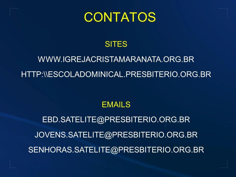 CONTATOS SITES WWW.IGREJACRISTAMARANATA.ORG.BR HTTP:\\ESCOLADOMINICAL.PRESBITERIO.ORG.BR EMAILS EBD.SATELITE@PRESBITERIO.ORG.BR JOVENS.SATELITE@PRESBITERIO.ORG.BR SENHORAS.SATELITE@PRESBITERIO.ORG.BR