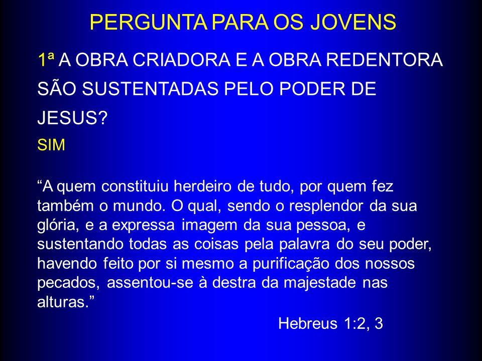 PERGUNTA PARA OS JOVENS 1ª A OBRA CRIADORA E A OBRA REDENTORA SÃO SUSTENTADAS PELO PODER DE JESUS.
