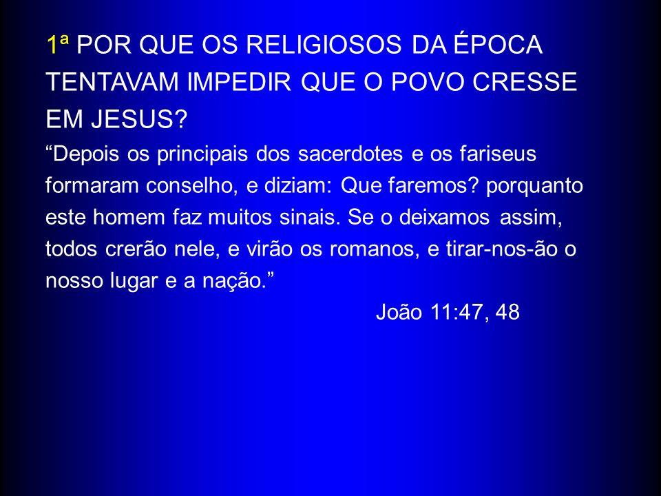 1ª POR QUE OS RELIGIOSOS DA ÉPOCA TENTAVAM IMPEDIR QUE O POVO CRESSE EM JESUS.