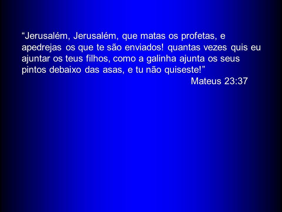Jerusalém, Jerusalém, que matas os profetas, e apedrejas os que te são enviados.
