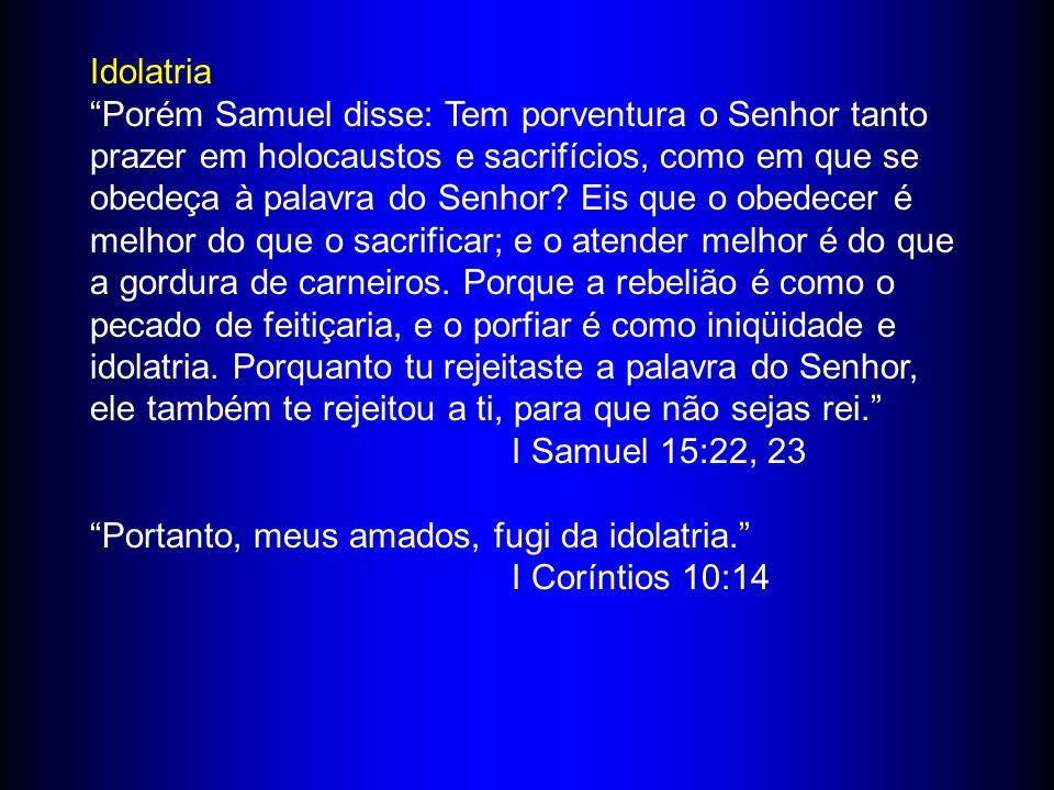 Idolatria Porém Samuel disse: Tem porventura o Senhor tanto prazer em holocaustos e sacrifícios, como em que se obedeça à palavra do Senhor.