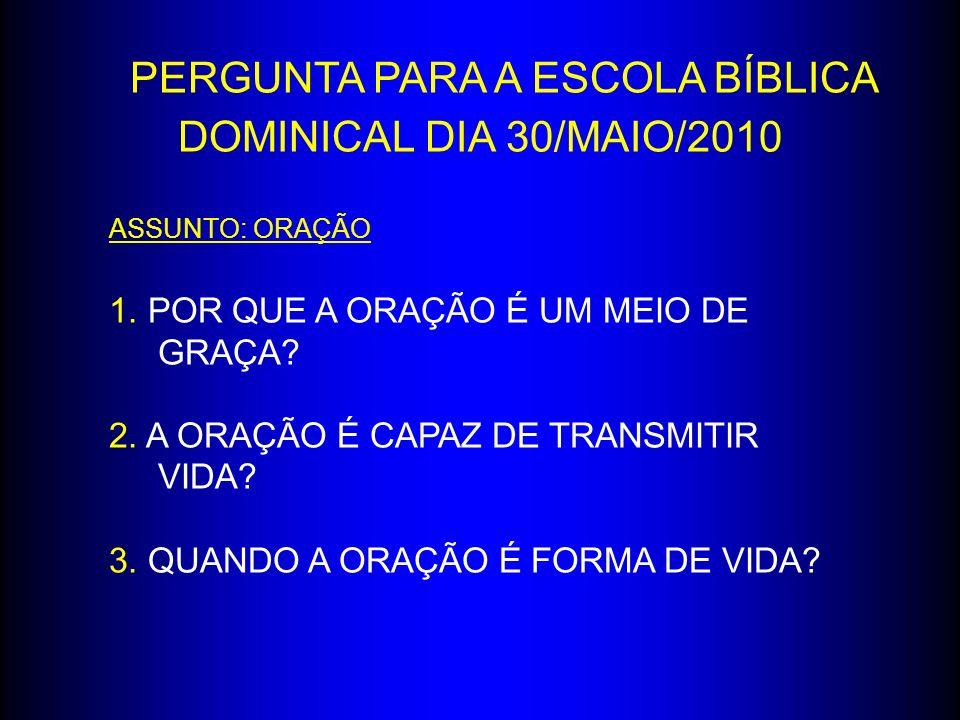 PERGUNTA PARA A ESCOLA BÍBLICA DOMINICAL DIA 30/MAIO/2010 ASSUNTO: ORAÇÃO 1. POR QUE A ORAÇÃO É UM MEIO DE GRAÇA? 2. A ORAÇÃO É CAPAZ DE TRANSMITIR VI