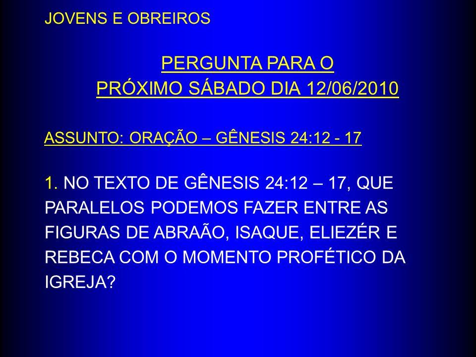 PERGUNTA PARA O PRÓXIMO SÁBADO DIA 12/06/2010 ASSUNTO: ORAÇÃO – GÊNESIS 24:12 - 17 1. NO TEXTO DE GÊNESIS 24:12 – 17, QUE PARALELOS PODEMOS FAZER ENTR