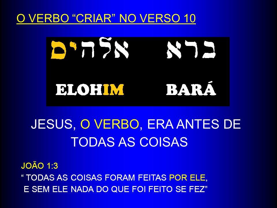 O VERBO CRIAR NO VERSO 10 JESUS, O VERBO, ERA ANTES DE TODAS AS COISAS JOÃO 1:3 TODAS AS COISAS FORAM FEITAS POR ELE, E SEM ELE NADA DO QUE FOI FEITO
