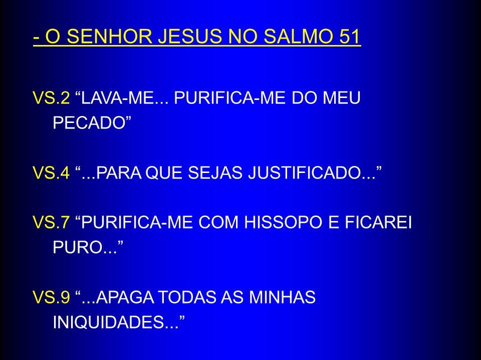 - O SENHOR JESUS NO SALMO 51 VS.2 LAVA-ME... PURIFICA-ME DO MEU PECADO VS.4...PARA QUE SEJAS JUSTIFICADO... VS.7 PURIFICA-ME COM HISSOPO E FICAREI PUR