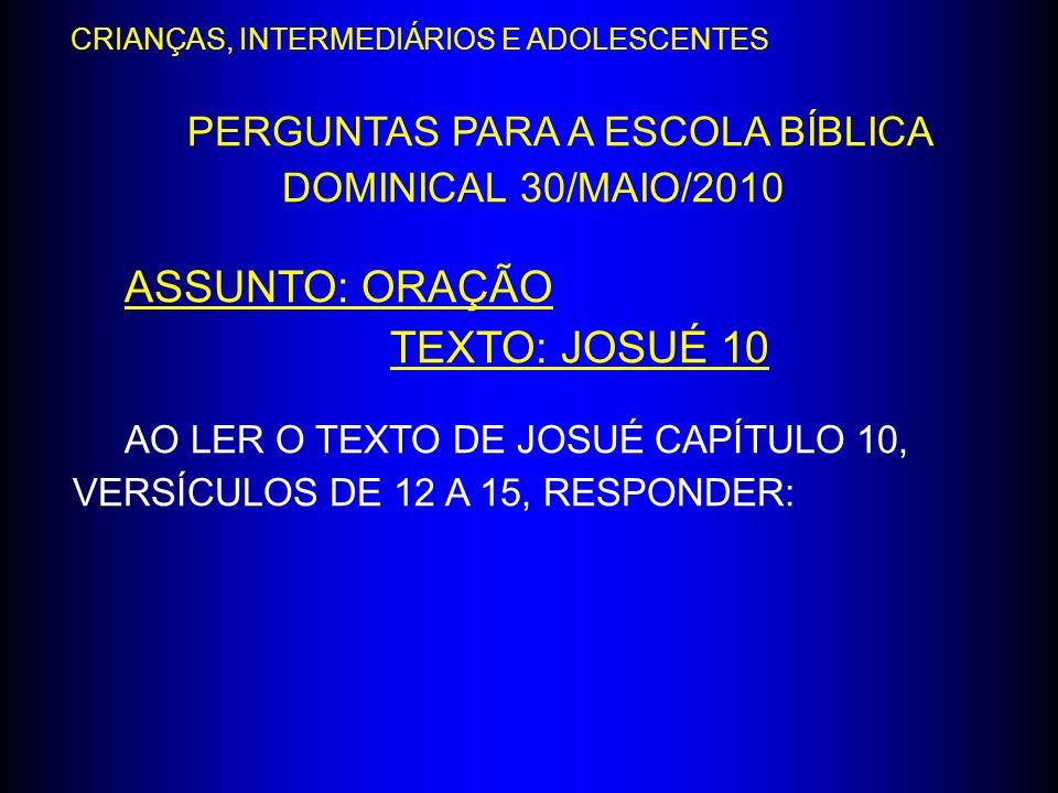 PERGUNTAS PARA A ESCOLA BÍBLICA DOMINICAL 30/MAIO/2010 ASSUNTO: ORAÇÃO TEXTO: JOSUÉ 10 AO LER O TEXTO DE JOSUÉ CAPÍTULO 10, VERSÍCULOS DE 12 A 15, RES