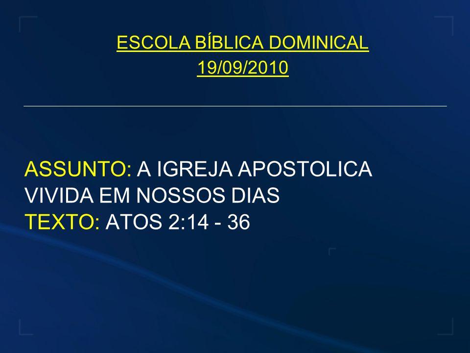 ESCOLA BÍBLICA DOMINICAL 19/09/2010 ASSUNTO: A IGREJA APOSTOLICA VIVIDA EM NOSSOS DIAS TEXTO: ATOS 2:14 - 36