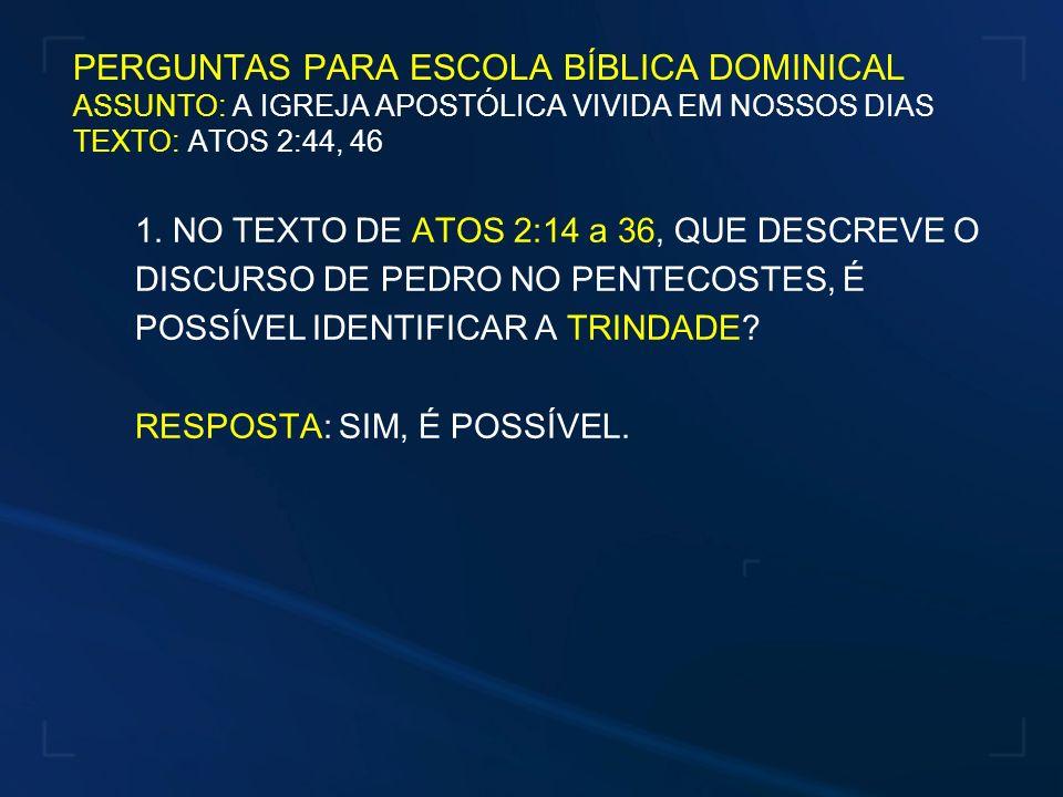 PERGUNTAS PARA ESCOLA BÍBLICA DOMINICAL ASSUNTO: A IGREJA APOSTÓLICA VIVIDA EM NOSSOS DIAS TEXTO: ATOS 2:44, 46 1. NO TEXTO DE ATOS 2:14 a 36, QUE DES