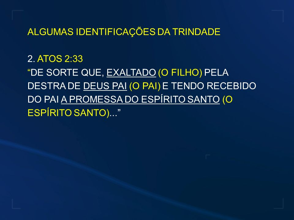 ALGUMAS IDENTIFICAÇÕES DA TRINDADE 2. ATOS 2:33 DE SORTE QUE, EXALTADO (O FILHO) PELA DESTRA DE DEUS PAI (O PAI) E TENDO RECEBIDO DO PAI A PROMESSA DO