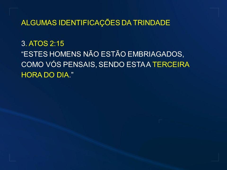 ALGUMAS IDENTIFICAÇÕES DA TRINDADE 3. ATOS 2:15 ESTES HOMENS NÃO ESTÃO EMBRIAGADOS, COMO VÓS PENSAIS, SENDO ESTA A TERCEIRA HORA DO DIA.
