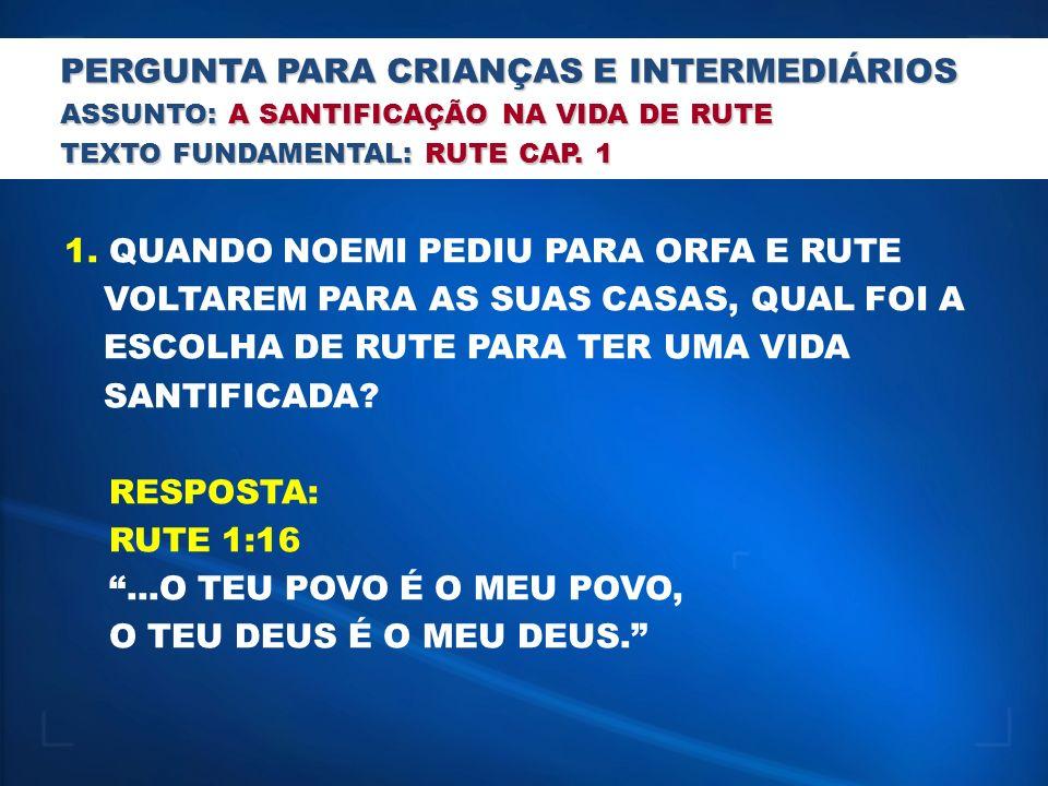 PERGUNTA PARA CRIANÇAS E INTERMEDIÁRIOS ASSUNTO: A SANTIFICAÇÃO NA VIDA DE RUTE TEXTO FUNDAMENTAL: RUTE CAP. 1 1. QUANDO NOEMI PEDIU PARA ORFA E RUTE