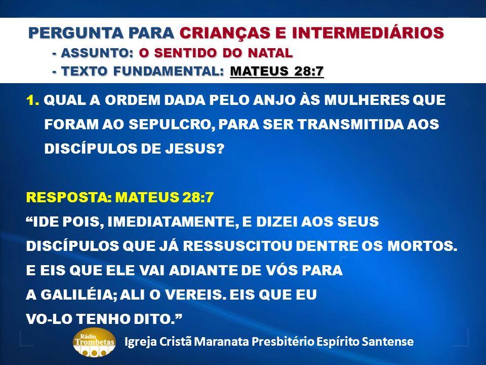 PERGUNTA PARA CRIANÇAS E INTERMEDIÁRIOS - ASSUNTO: O SENTIDO DO NATAL - TEXTO FUNDAMENTAL: MATEUS 28:7 1. QUAL A ORDEM DADA PELO ANJO ÀS MULHERES QUE