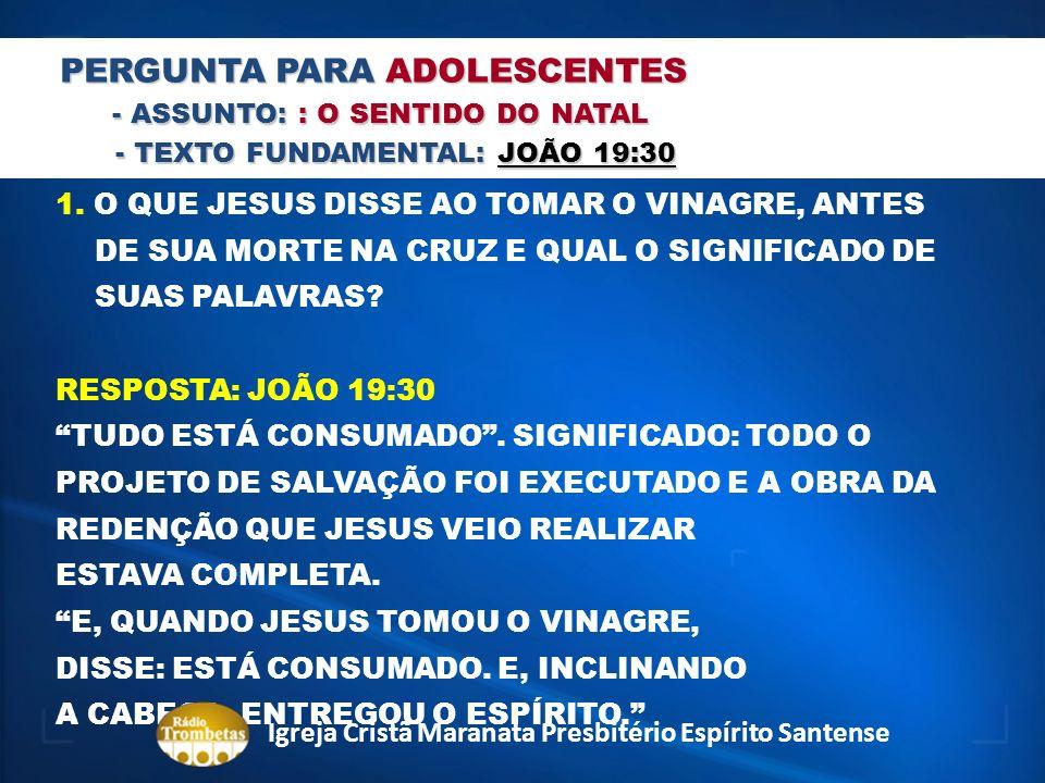 PERGUNTA PARA ADOLESCENTES - ASSUNTO: : O SENTIDO DO NATAL - TEXTO FUNDAMENTAL: JOÃO 19:30 - TEXTO FUNDAMENTAL: JOÃO 19:30 1. O QUE JESUS DISSE AO TOM