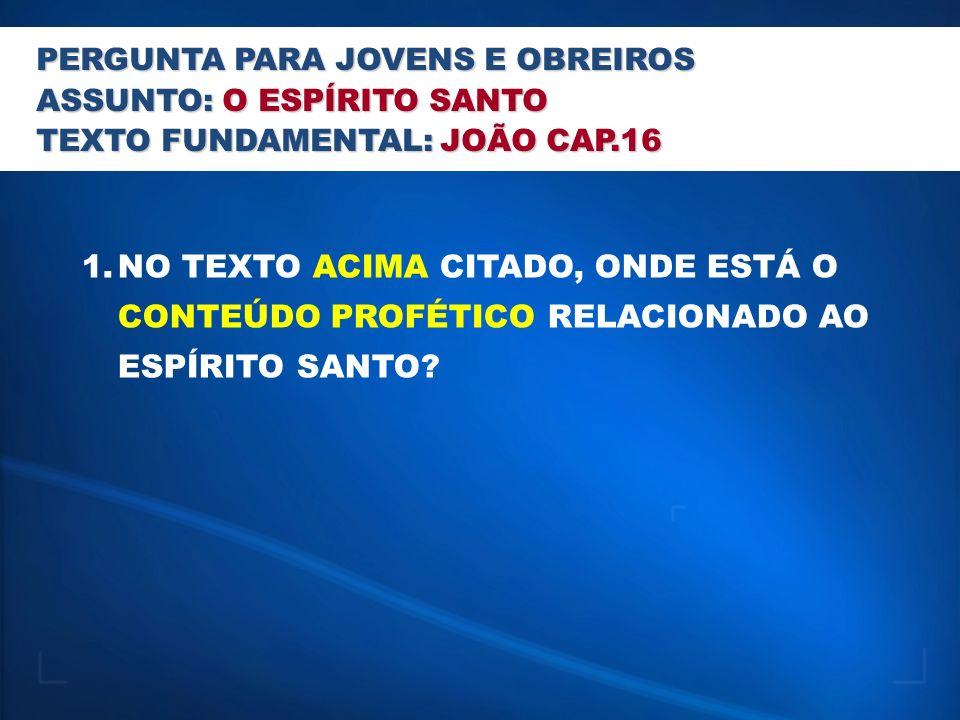 PERGUNTA PARA JOVENS E OBREIROS ASSUNTO: O ESPÍRITO SANTO TEXTO FUNDAMENTAL: JOÃO CAP.16 1.NO TEXTO ACIMA CITADO, ONDE ESTÁ O CONTEÚDO PROFÉTICO RELACIONADO AO ESPÍRITO SANTO?