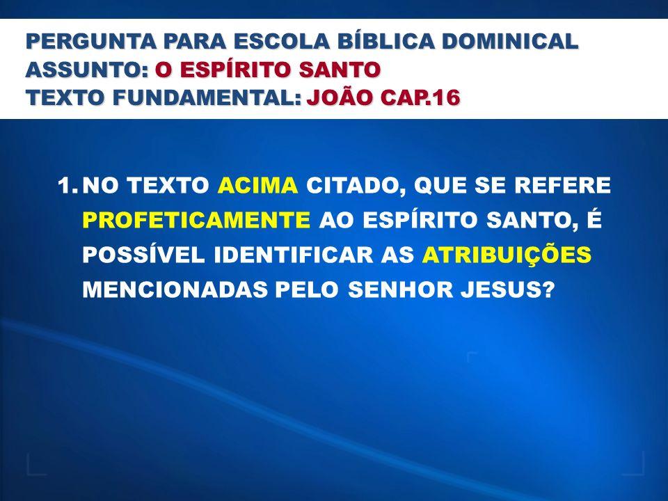 PERGUNTA PARA ESCOLA BÍBLICA DOMINICAL ASSUNTO: O ESPÍRITO SANTO TEXTO FUNDAMENTAL: JOÃO CAP.16 1.NO TEXTO ACIMA CITADO, QUE SE REFERE PROFETICAMENTE AO ESPÍRITO SANTO, É POSSÍVEL IDENTIFICAR AS ATRIBUIÇÕES MENCIONADAS PELO SENHOR JESUS?