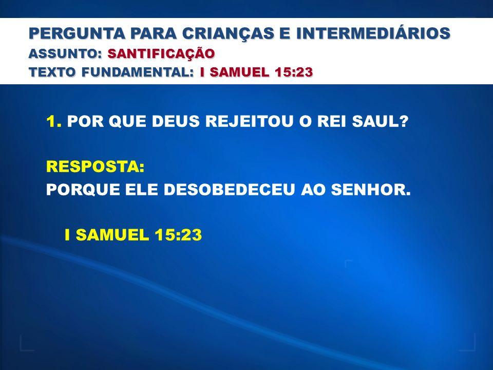PERGUNTA PARA CRIANÇAS E INTERMEDIÁRIOS ASSUNTO: SANTIFICAÇÃO TEXTO FUNDAMENTAL: I SAMUEL 15:23 1.