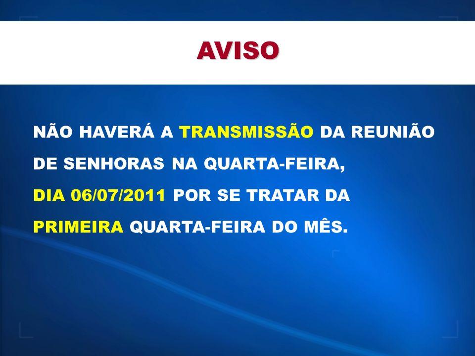 AVISO NÃO HAVERÁ A TRANSMISSÃO DA REUNIÃO DE SENHORAS NA QUARTA-FEIRA, DIA 06/07/2011 POR SE TRATAR DA PRIMEIRA QUARTA-FEIRA DO MÊS.