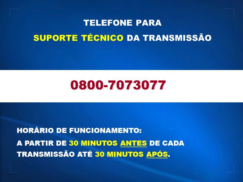 TELEFONE PARA SUPORTE TÉCNICO DA TRANSMISSÃO 0800-7073077 HORÁRIO DE FUNCIONAMENTO: A PARTIR DE 30 MINUTOS ANTES DE CADA TRANSMISSÃO ATÉ 30 MINUTOS APÓS.