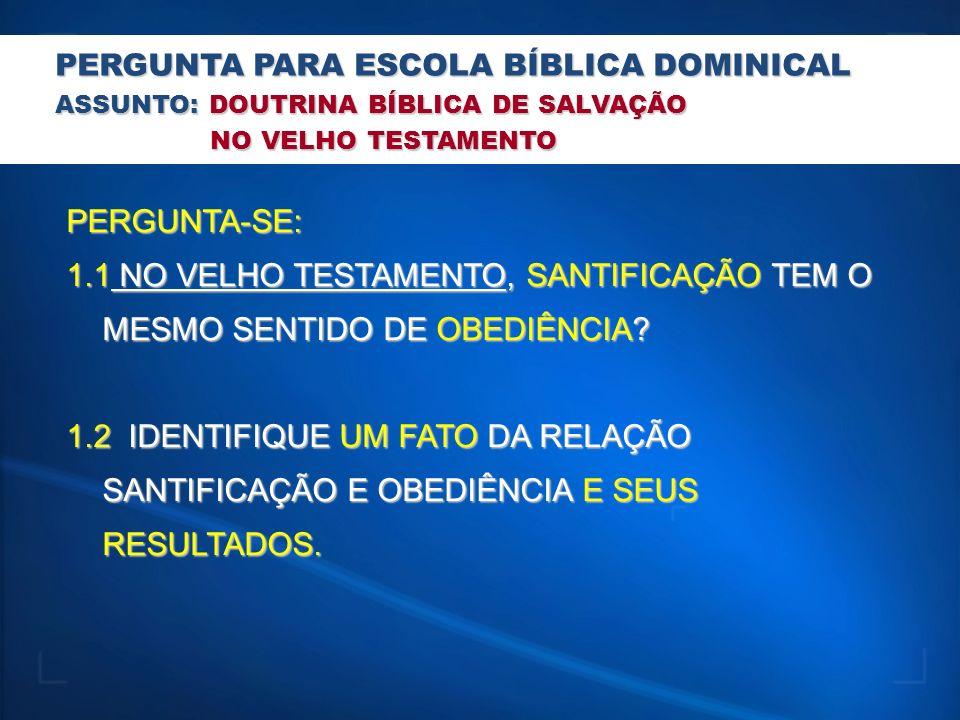 PERGUNTA PARA ESCOLA BÍBLICA DOMINICAL ASSUNTO: DOUTRINA BÍBLICA DE SALVAÇÃO NO VELHO TESTAMENTO NO VELHO TESTAMENTO PERGUNTA-SE: 1.1 NO VELHO TESTAME