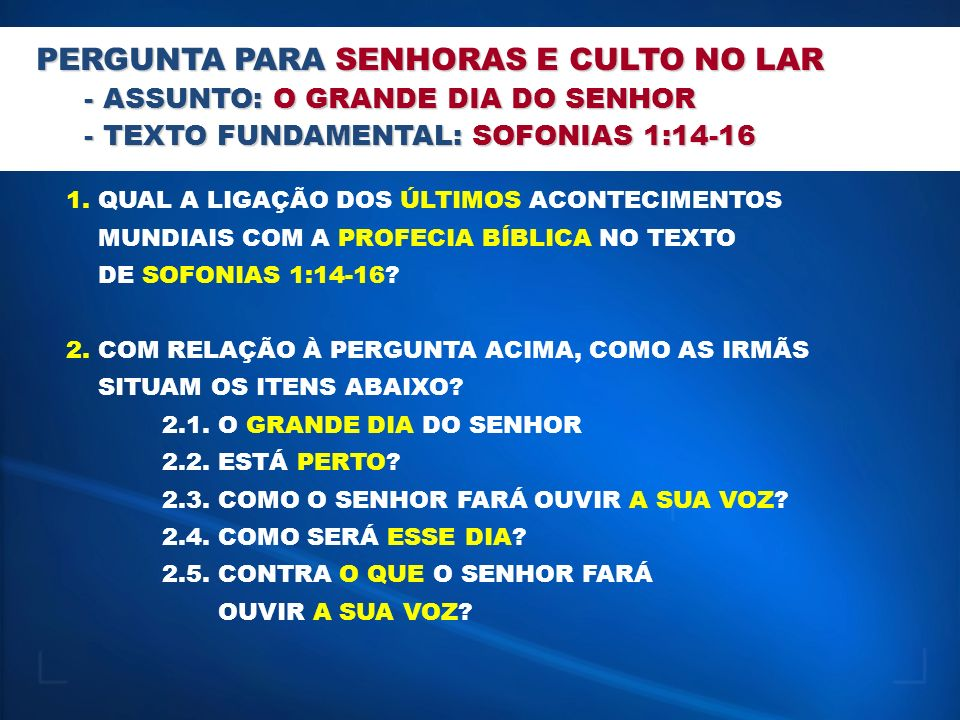 PERGUNTA PARA SENHORAS E CULTO NO LAR - ASSUNTO: O GRANDE DIA DO SENHOR - TEXTO FUNDAMENTAL: SOFONIAS 1:14-16 1. QUAL A LIGAÇÃO DOS ÚLTIMOS ACONTECIME