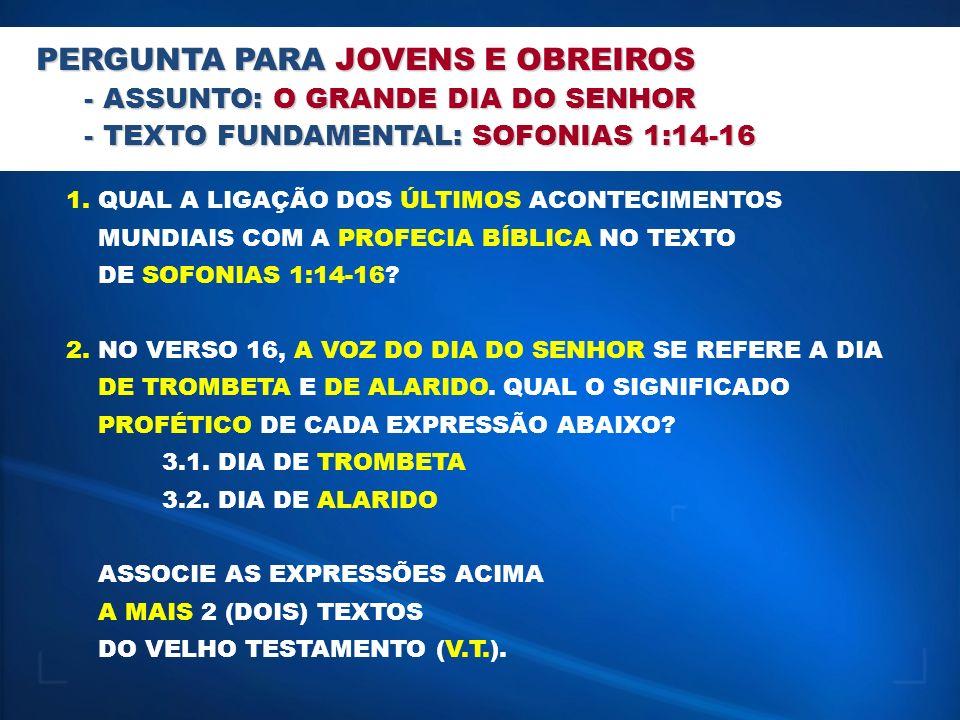 PERGUNTA PARA JOVENS E OBREIROS - ASSUNTO: O GRANDE DIA DO SENHOR - TEXTO FUNDAMENTAL: SOFONIAS 1:14-16 1. QUAL A LIGAÇÃO DOS ÚLTIMOS ACONTECIMENTOS M