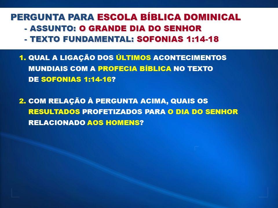 PERGUNTA PARA ESCOLA BÍBLICA DOMINICAL - ASSUNTO: O GRANDE DIA DO SENHOR - TEXTO FUNDAMENTAL: SOFONIAS 1:14-18 1. QUAL A LIGAÇÃO DOS ÚLTIMOS ACONTECIM
